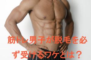 筋肉をキレイに見せたい!筋トレ男子が脱毛する訳とは?